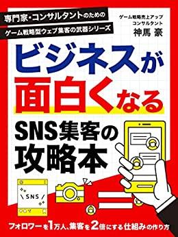 ビジネスが面白くなるSNS集客の攻略本 専門家・コンサルタントのためのゲーム戦略型ウエブ集客の武器シリーズ